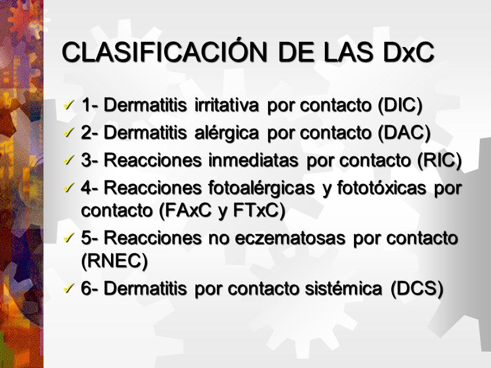 CLASIFICACIÓN DE LAS DxC 1- Dermatitis irritativa por contacto (DIC) 1- Dermatitis irritativa por contacto (DIC) 2- Dermatitis alérgica por contacto (DAC) 2- Dermatitis alérgica por contacto (DAC) 3- Reacciones inmediatas por contacto (RIC) 3- Reacciones inmediatas por contacto (RIC) 4- Reacciones fotoalérgicas y fototóxicas por contacto (FAxC y FTxC) 4- Reacciones fotoalérgicas y fototóxicas por contacto (FAxC y FTxC) 5- Reacciones no eczematosas por contacto (RNEC) 5- Reacciones no eczematosas por contacto (RNEC) 6- Dermatitis por contacto sistémica (DCS) 6- Dermatitis por contacto sistémica (DCS)