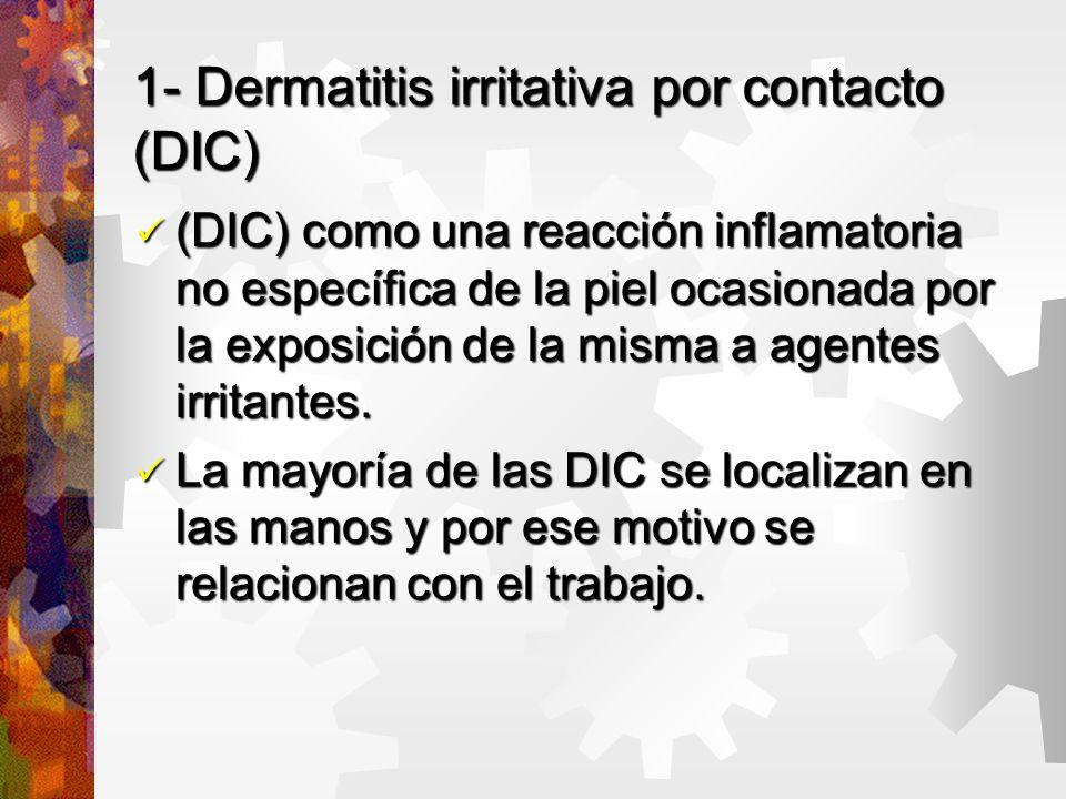 1- Dermatitis irritativa por contacto (DIC) (DIC) como una reacción inflamatoria no específica de la piel ocasionada por la exposición de la misma a agentes irritantes.
