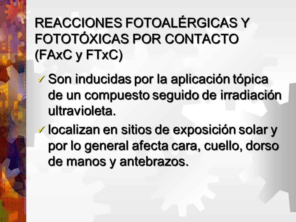 REACCIONES FOTOALÉRGICAS Y FOTOTÓXICAS POR CONTACTO (FAxC y FTxC) Son inducidas por la aplicación tópica de un compuesto seguido de irradiación ultravioleta.