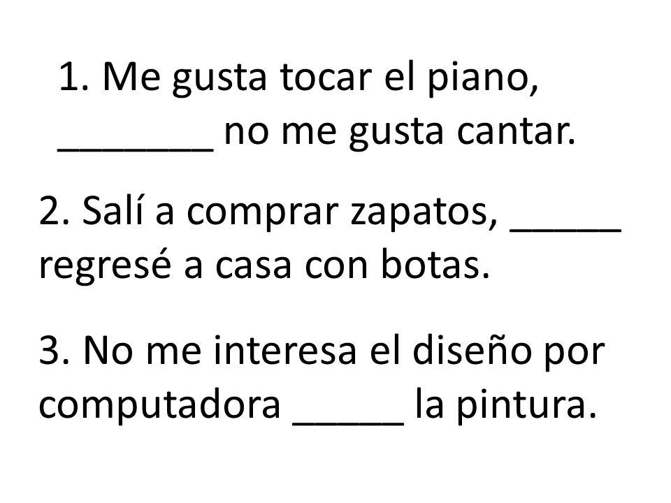1.Me gusta tocar el piano, _______ no me gusta cantar.