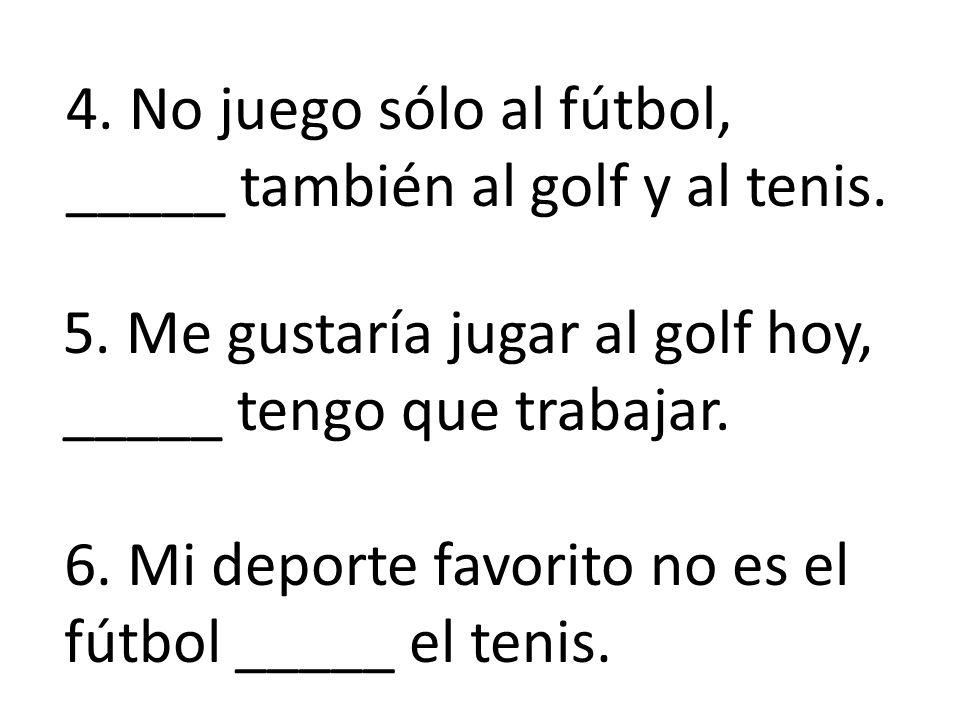 4.No juego sólo al fútbol, _____ también al golf y al tenis.