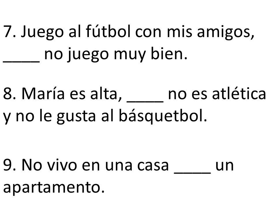 7.Juego al fútbol con mis amigos, ____ no juego muy bien.