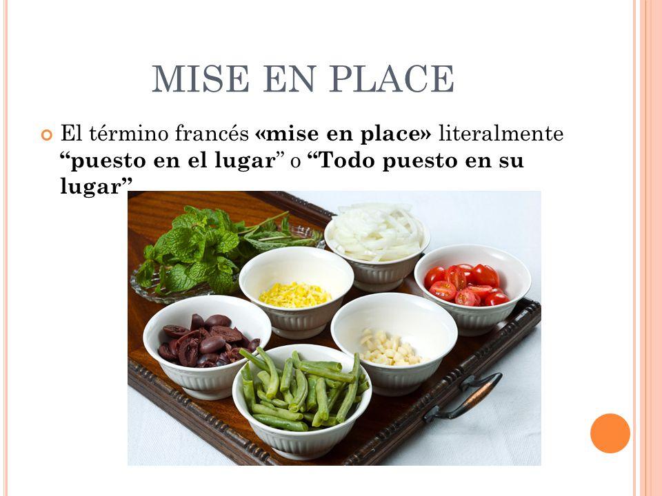 MISE EN PLACE El término francés «mise en place» literalmente puesto en el lugar o Todo puesto en su lugar