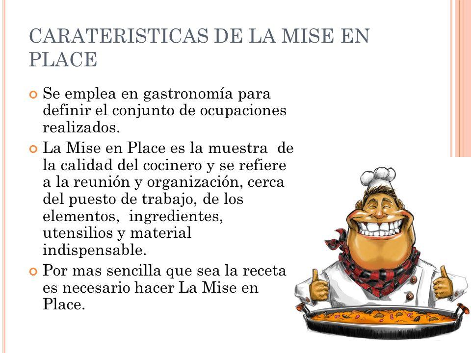 CARATERISTICAS DE LA MISE EN PLACE Se emplea en gastronomía para definir el conjunto de ocupaciones realizados. La Mise en Place es la muestra de la c
