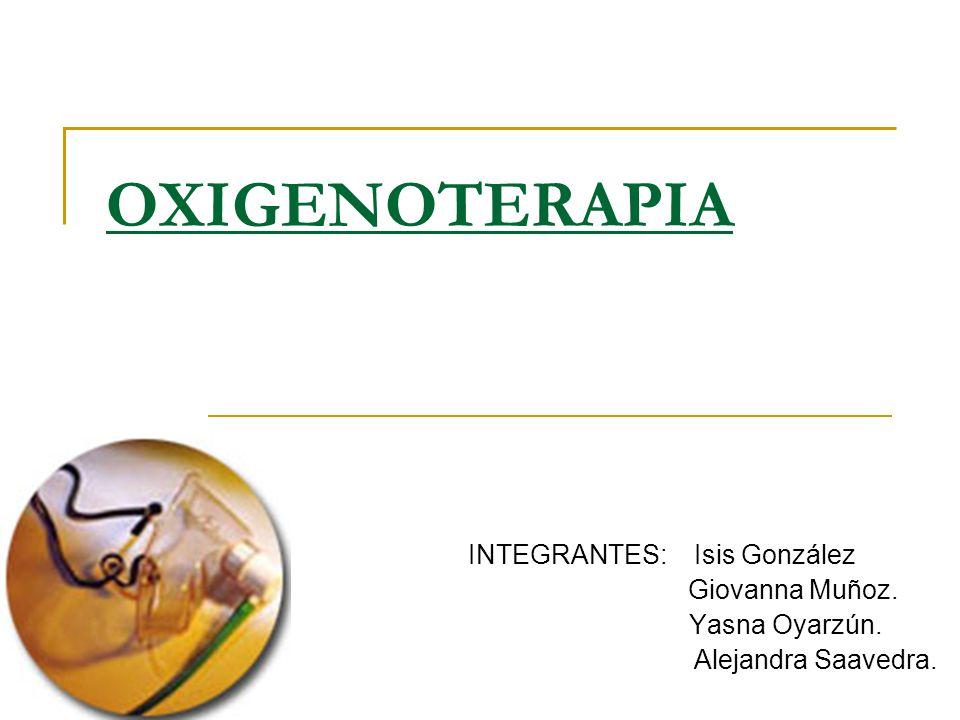 OXIGENOTERAPIA INTEGRANTES: Isis González Giovanna Muñoz. Yasna Oyarzún. Alejandra Saavedra.