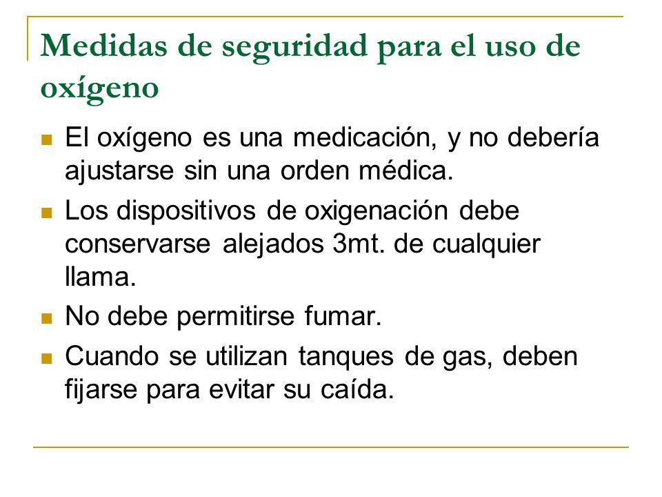 Medidas de seguridad para el uso de oxígeno El oxígeno es una medicación, y no debería ajustarse sin una orden médica. Los dispositivos de oxigenación