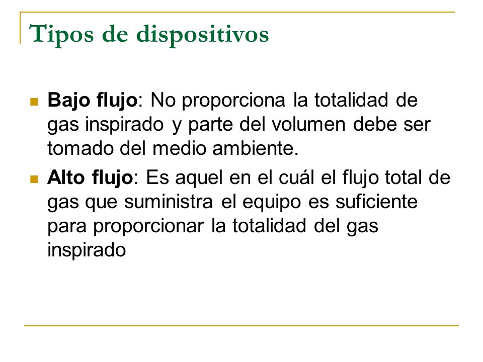 Tipos de dispositivos Bajo flujo: No proporciona la totalidad de gas inspirado y parte del volumen debe ser tomado del medio ambiente. Alto flujo: Es