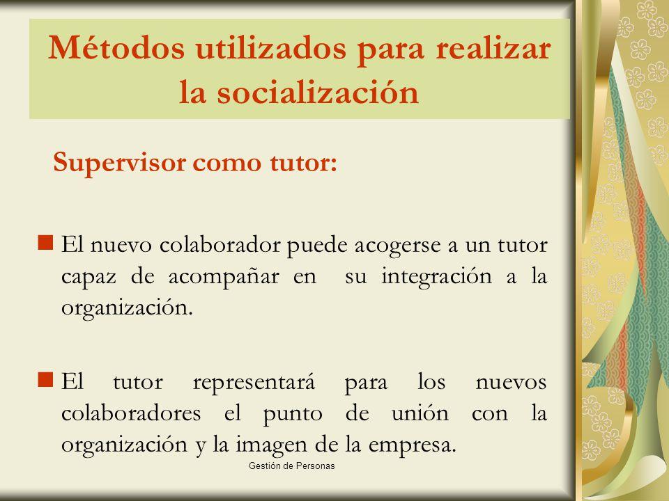 Gestión de Personas Métodos utilizados para realizar la socialización Supervisor como tutor: El nuevo colaborador puede acogerse a un tutor capaz de acompañar en su integración a la organización.