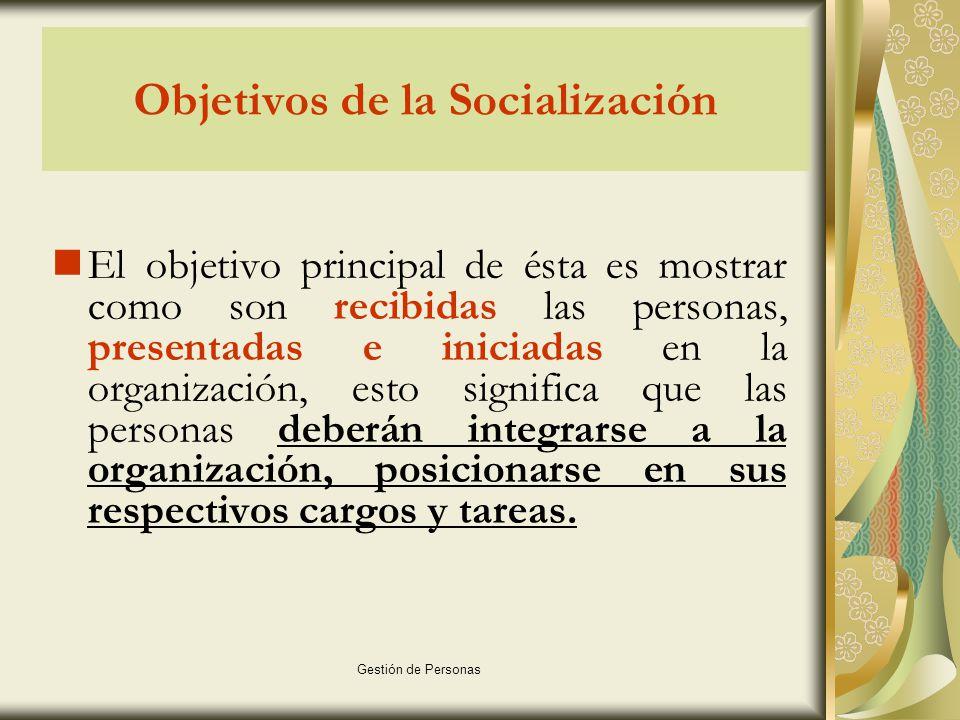 Gestión de Personas Objetivos de la Socialización Entregar a las personas: información general, los beneficios de pertenecer a ésta y lo que la organización espera de ellos.
