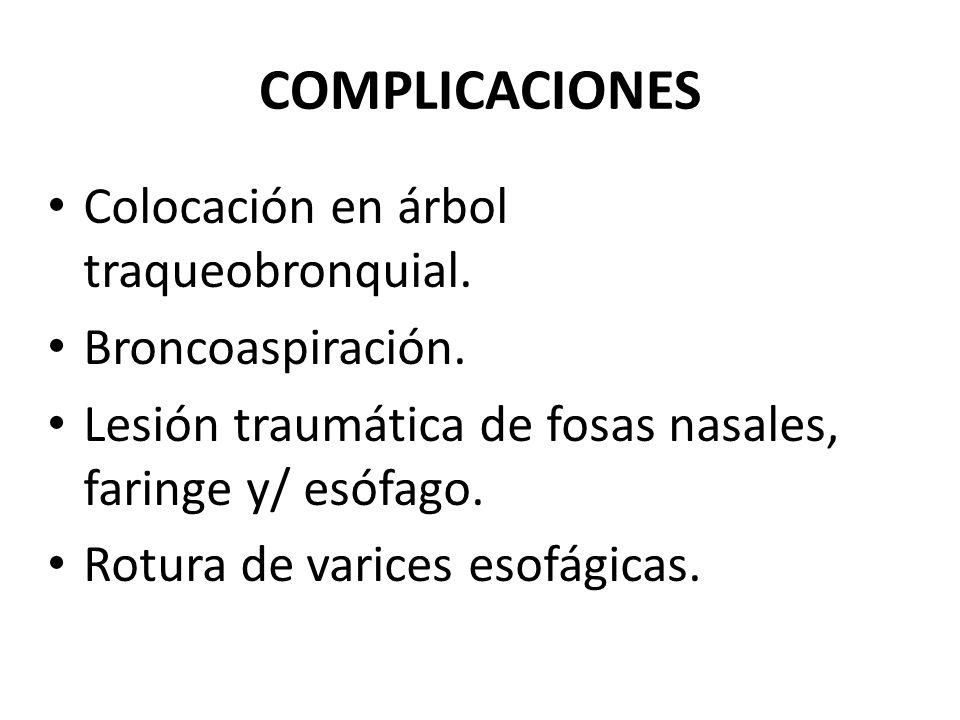 COMPLICACIONES Colocación en árbol traqueobronquial. Broncoaspiración. Lesión traumática de fosas nasales, faringe y/ esófago. Rotura de varices esofá