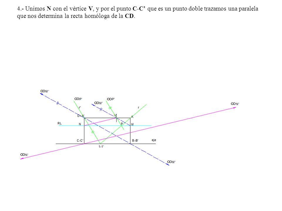 4.- Unimos N con el vértice V, y por el punto C-C' que es un punto doble trazamos una paralela que nos determina la recta homóloga de la CD.