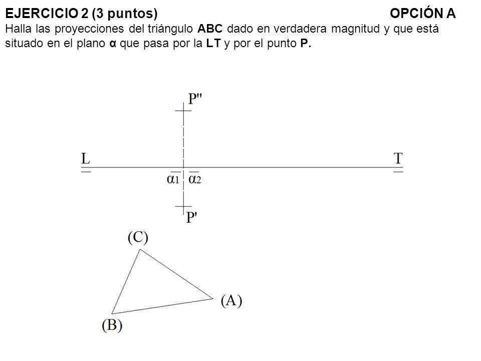 EJERCICIO 2 (3 puntos)OPCIÓN A Halla las proyecciones del triángulo ABC dado en verdadera magnitud y que está situado en el plano α que pasa por la LT