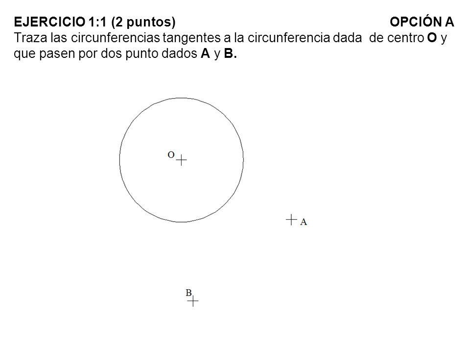 EJERCICIO 1:1 (2 puntos)OPCIÓN A Traza las circunferencias tangentes a la circunferencia dada de centro O y que pasen por dos punto dados A y B.