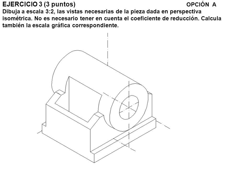 EJERCICIO 3 (3 puntos) OPCIÓN A Dibuja a escala 3:2, las vistas necesarias de la pieza dada en perspectiva isométrica. No es necesario tener en cuenta