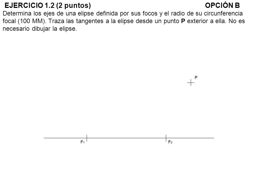 EJERCICIO 1.2 (2 puntos)OPCIÓN B Determina los ejes de una elipse definida por sus focos y el radio de su circunferencia focal (100 MM). Traza las tan