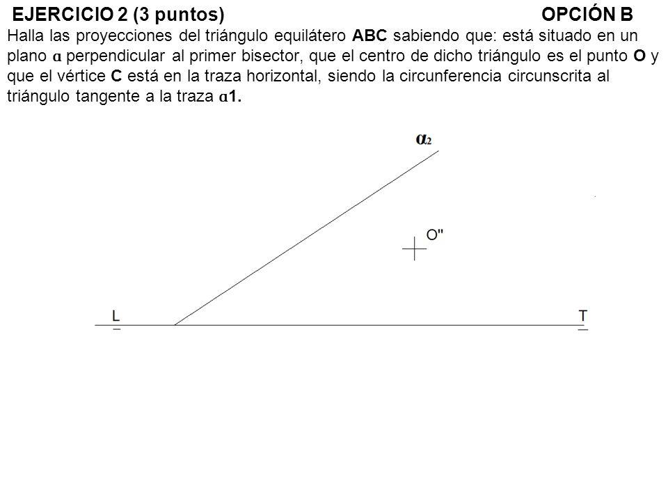 EJERCICIO 2 (3 puntos)OPCIÓN B Halla las proyecciones del triángulo equilátero ABC sabiendo que: está situado en un plano ɑ perpendicular al primer bi