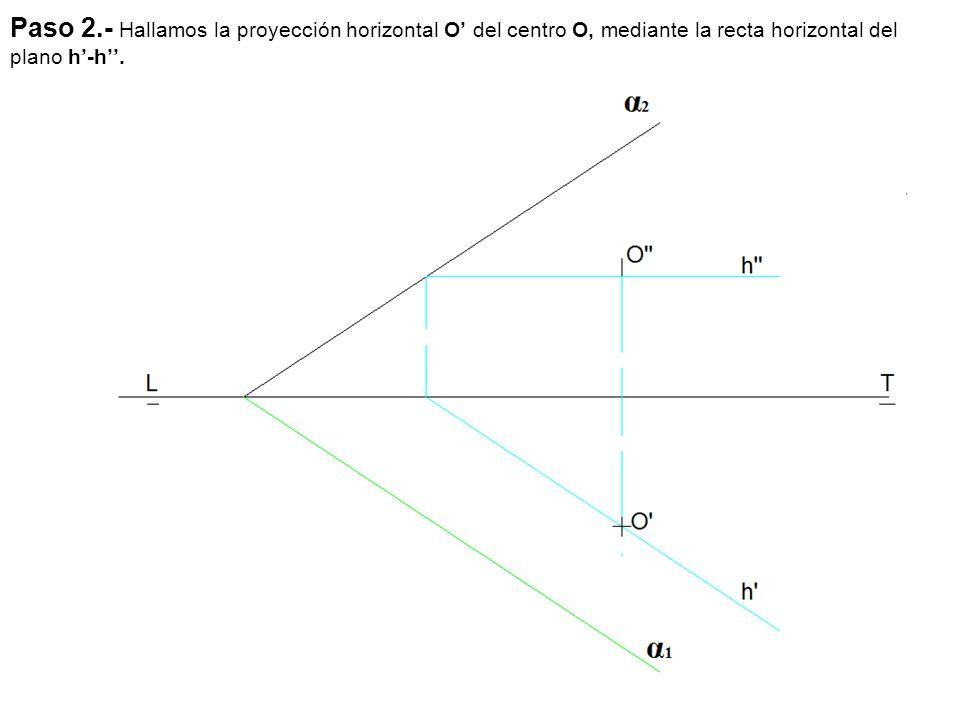 Paso 2.- Hallamos la proyección horizontal O' del centro O, mediante la recta horizontal del plano h'-h''.