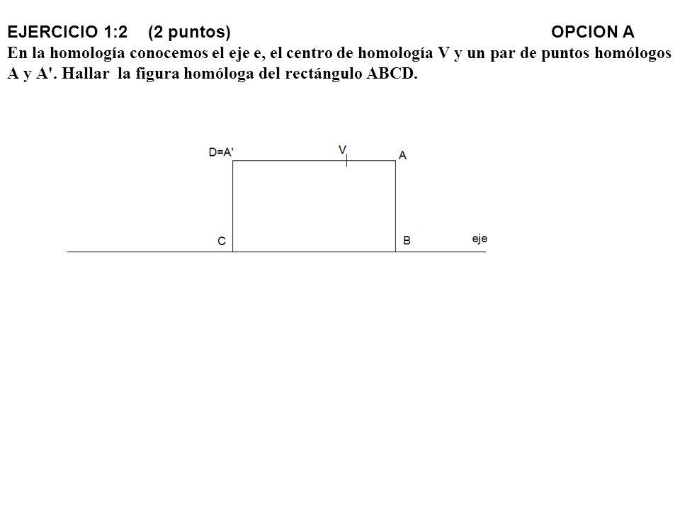 EJERCICIO 1:2 (2 puntos) OPCION A En la homología conocemos el eje e, el centro de homología V y un par de puntos homólogos A y A'. Hallar la figura h