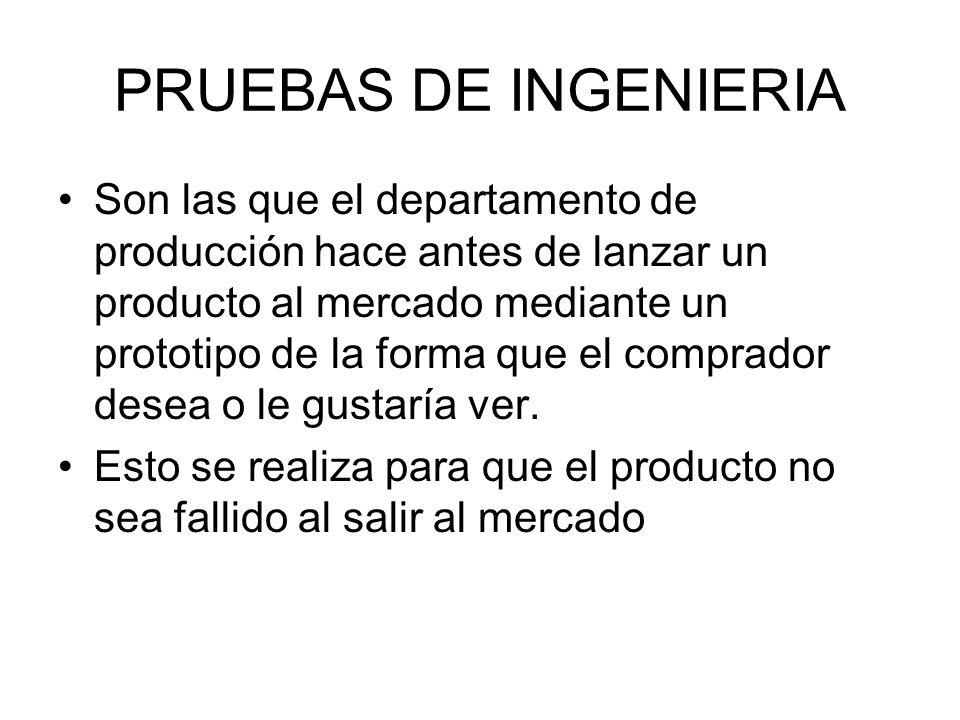 PRUEBAS DE INGENIERIA Son las que el departamento de producción hace antes de lanzar un producto al mercado mediante un prototipo de la forma que el c