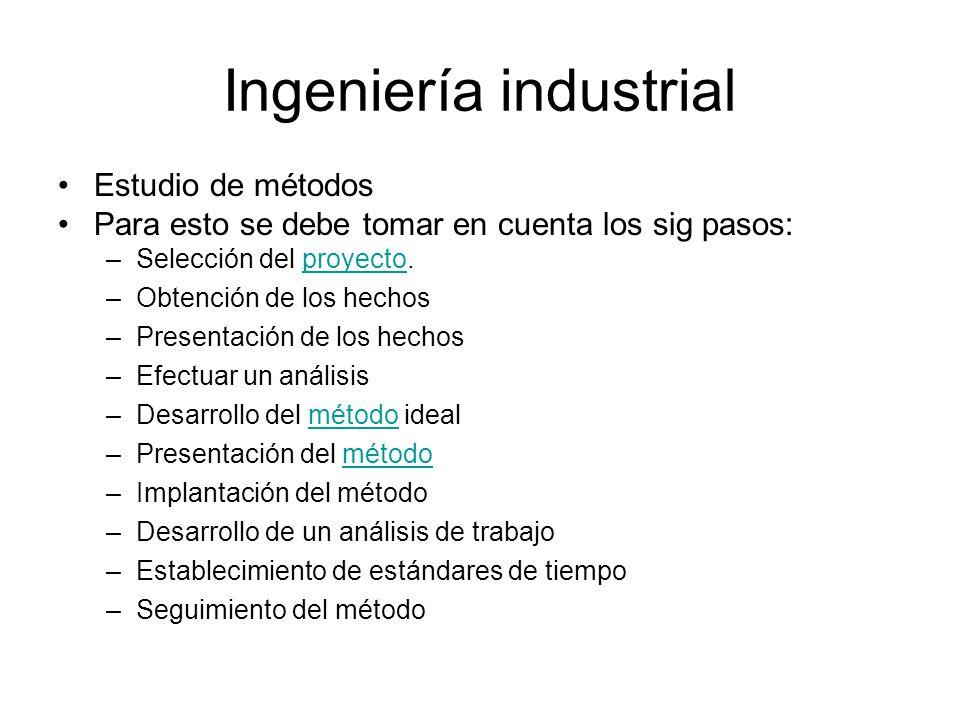Ingeniería industrial Estudio de métodos Para esto se debe tomar en cuenta los sig pasos: –Selección del proyecto.proyecto –Obtención de los hechos –P