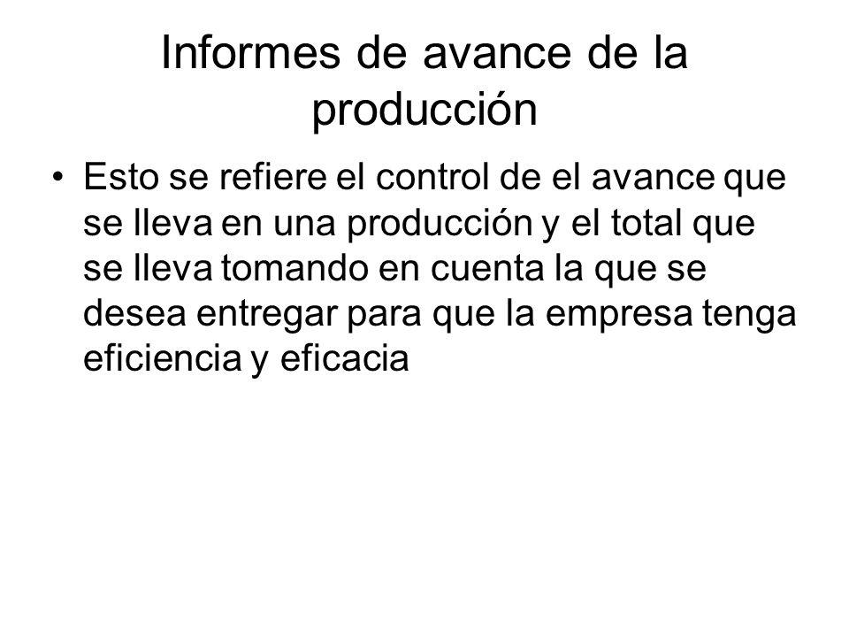 Informes de avance de la producción Esto se refiere el control de el avance que se lleva en una producción y el total que se lleva tomando en cuenta l