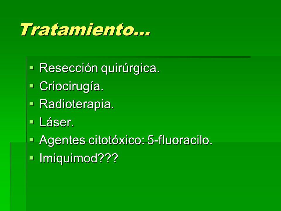 Tratamiento…  Resección quirúrgica.  Criocirugía.  Radioterapia.  Láser.  Agentes citotóxico: 5-fluoracilo.  Imiquimod???