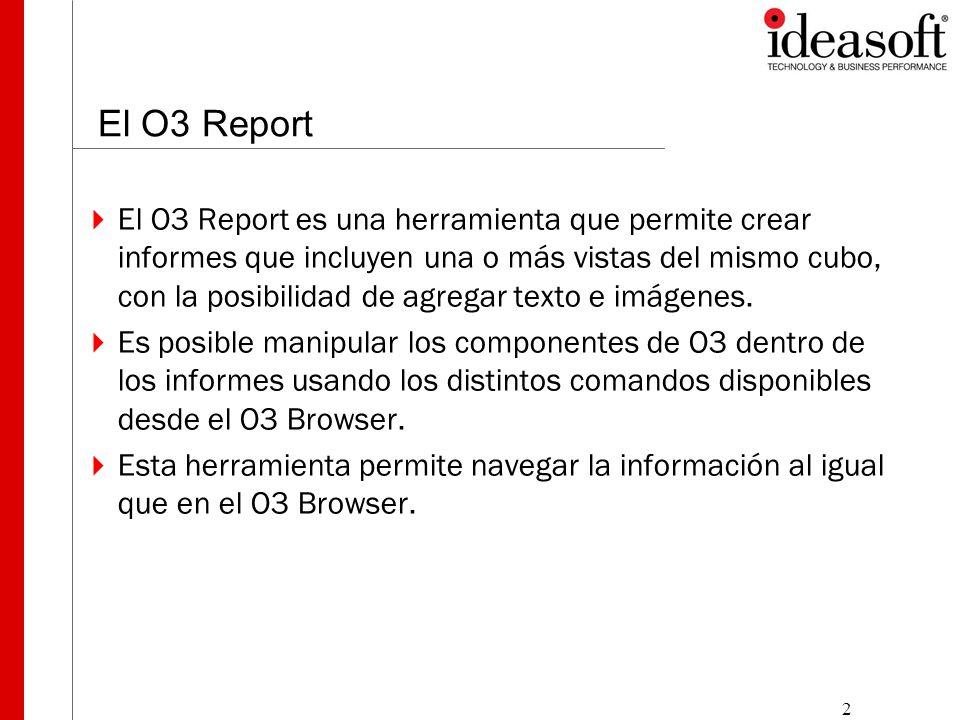 2 El O3 Report  El O3 Report es una herramienta que permite crear informes que incluyen una o más vistas del mismo cubo, con la posibilidad de agregar texto e imágenes.