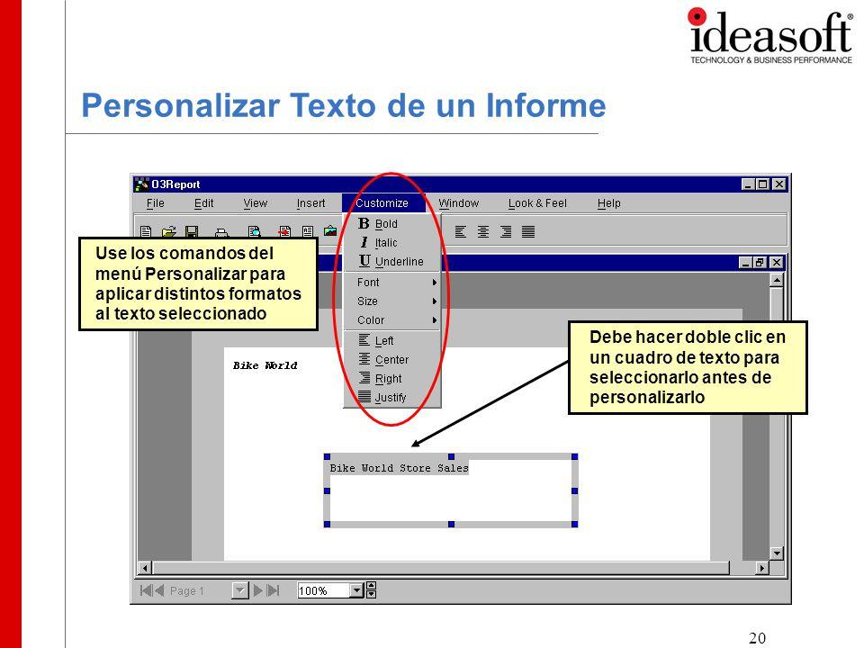 20 Personalizar Texto de un Informe Use los comandos del menú Personalizar para aplicar distintos formatos al texto seleccionado Debe hacer doble clic en un cuadro de texto para seleccionarlo antes de personalizarlo