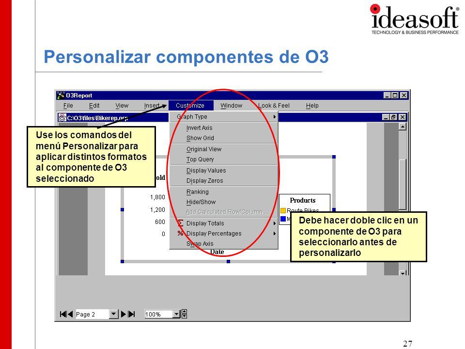 27 Personalizar componentes de O3 Use los comandos del menú Personalizar para aplicar distintos formatos al componente de O3 seleccionado Debe hacer doble clic en un componente de O3 para seleccionarlo antes de personalizarlo