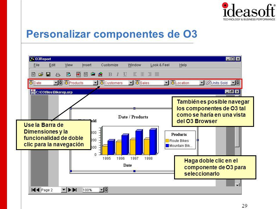 29 Personalizar componentes de O3 Use la Barra de Dimensiones y la funcionalidad de doble clic para la navegación También es posible navegar los componentes de O3 tal como se haría en una vista del O3 Browser Haga doble clic en el componente de O3 para seleccionarlo