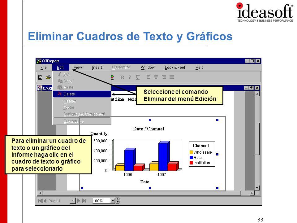 33 Eliminar Cuadros de Texto y Gráficos Seleccione el comando Eliminar del menú Edición Para eliminar un cuadro de texto o un gráfico del informe haga clic en el cuadro de texto o gráfico para seleccionarlo