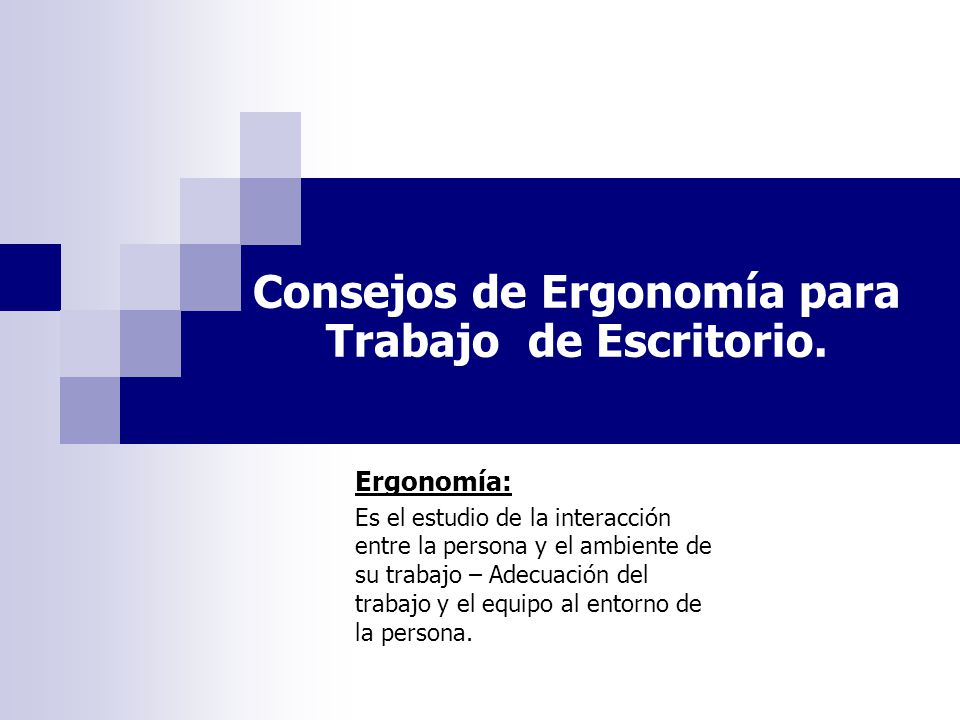 Consejos de Ergonomía para Trabajo de Escritorio. Ergonomía: Es el estudio de la interacción entre la persona y el ambiente de su trabajo – Adecuación