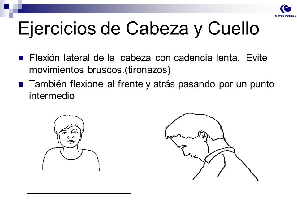 Ejercicios de Cabeza y Cuello Flexión lateral de la cabeza con cadencia lenta. Evite movimientos bruscos.(tironazos) También flexione al frente y atrá