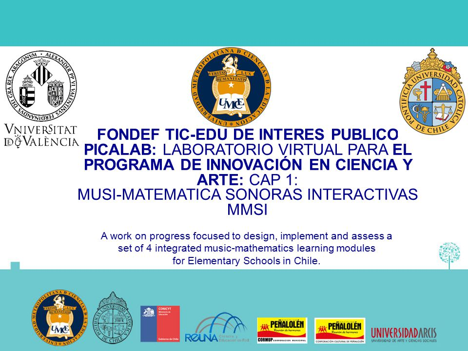 FONDEF TIC-EDU DE INTERES PUBLICO PICALAB: LABORATORIO VIRTUAL PARA EL PROGRAMA DE INNOVACIÓN EN CIENCIA Y ARTE: CAP 1: MUSI-MATEMATICA SONORAS INTERACTIVAS MMSI A work on progress focused to design, implement and assess a set of 4 integrated music-mathematics learning modules for Elementary Schools in Chile.