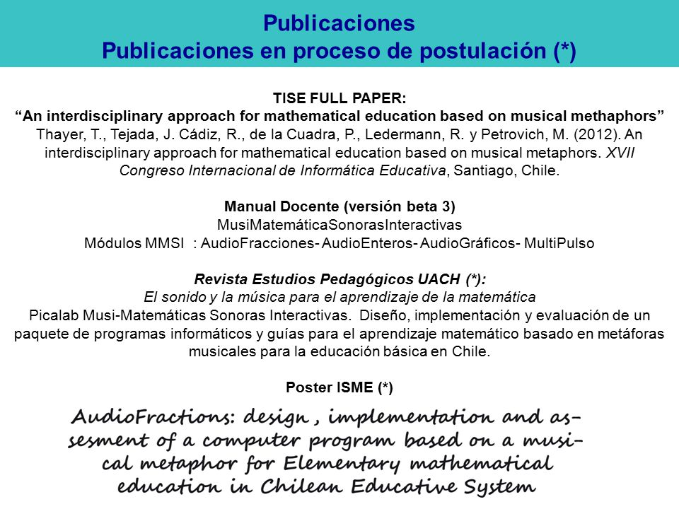 Publicaciones Publicaciones en proceso de postulación (*) TISE FULL PAPER: An interdisciplinary approach for mathematical education based on musical methaphors Thayer, T., Tejada, J.