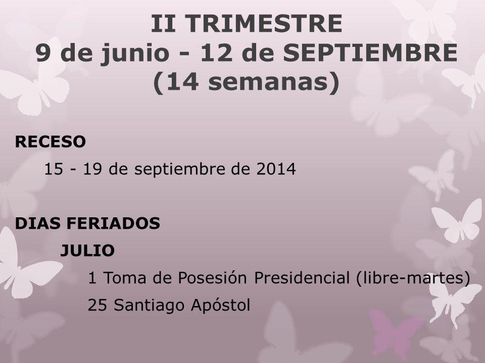 II TRIMESTRE 9 de junio - 12 de SEPTIEMBRE (14 semanas) RECESO 15 - 19 de septiembre de 2014 DIAS FERIADOS JULIO 1 Toma de Posesión Presidencial (libre-martes) 25 Santiago Apóstol