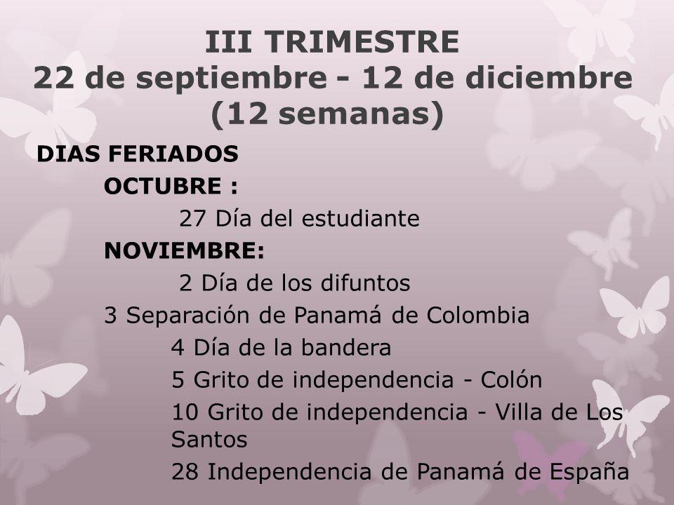 III TRIMESTRE 22 de septiembre - 12 de diciembre (12 semanas) DIAS FERIADOS OCTUBRE : 27 Día del estudiante NOVIEMBRE: 2 Día de los difuntos 3 Separación de Panamá de Colombia 4 Día de la bandera 5 Grito de independencia - Colón 10 Grito de independencia - Villa de Los Santos 28 Independencia de Panamá de España