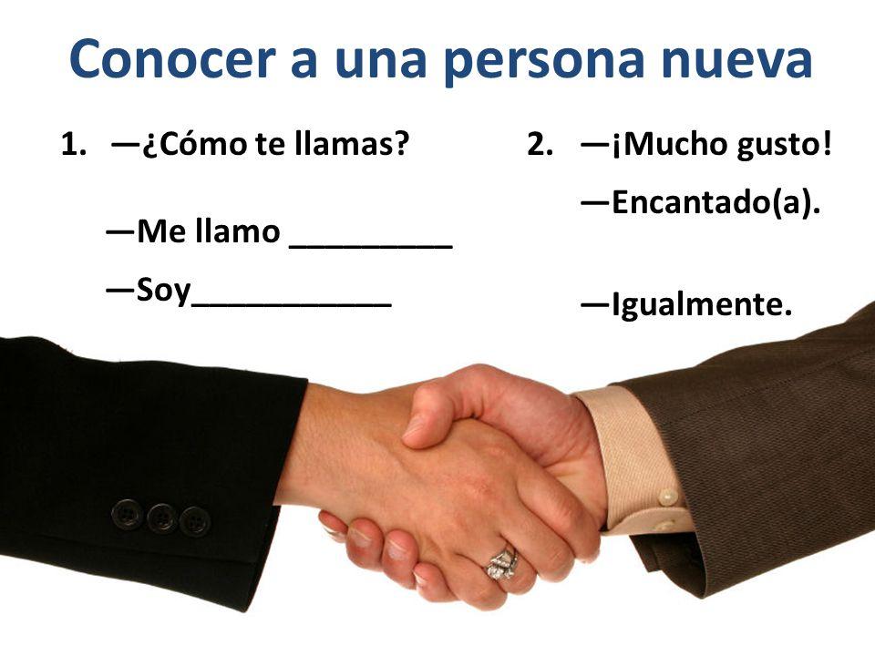 Conocer a una persona nueva 1.—¿Cómo te llamas.—Me llamo _________ —Soy___________ 2.