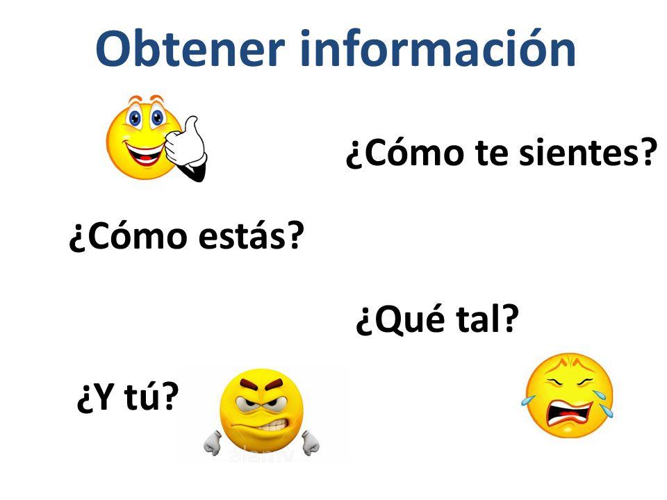Obtener información ¿Cómo estás? ¿Cómo te sientes? ¿Qué tal? ¿Y tú?
