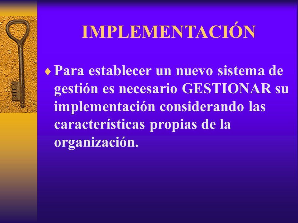 IMPLEMENTACIÓN  Para establecer un nuevo sistema de gestión es necesario GESTIONAR su implementación considerando las características propias de la organización.