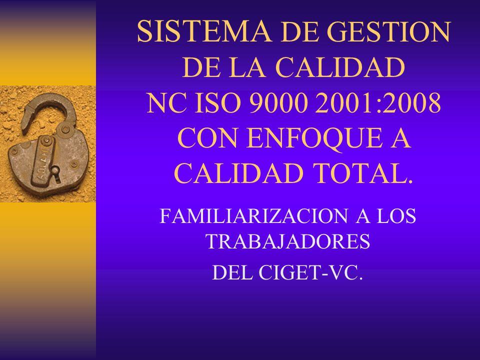 SISTEMA DE GESTION DE LA CALIDAD NC ISO 9000 2001:2008 CON ENFOQUE A CALIDAD TOTAL. FAMILIARIZACION A LOS TRABAJADORES DEL CIGET-VC.