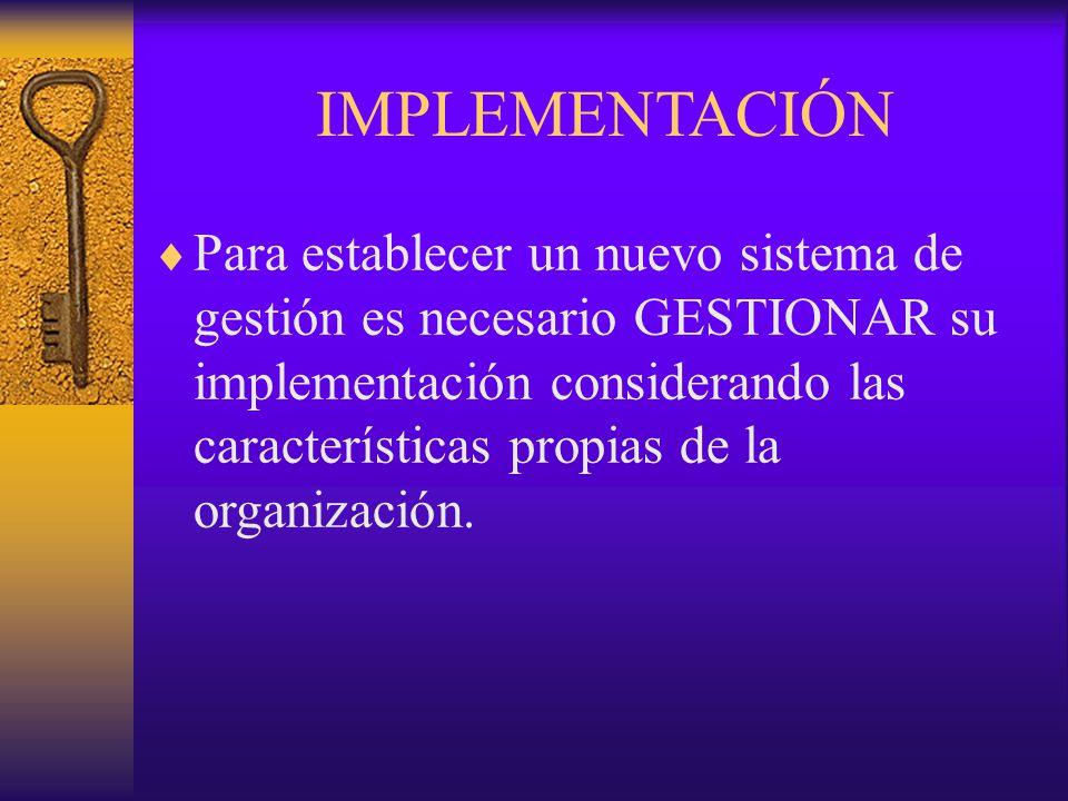 IMPLEMENTACIÓN  Para establecer un nuevo sistema de gestión es necesario GESTIONAR su implementación considerando las características propias de la o