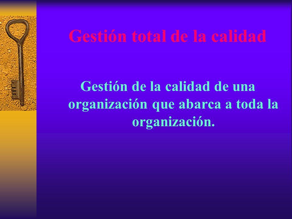 Gestión total de la calidad Gestión de la calidad de una organización que abarca a toda la organización.