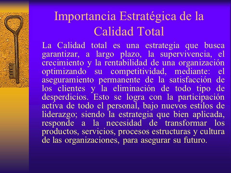 Importancia Estratégica de la Calidad Total La Calidad total es una estrategia que busca garantizar, a largo plazo, la supervivencia, el crecimiento y