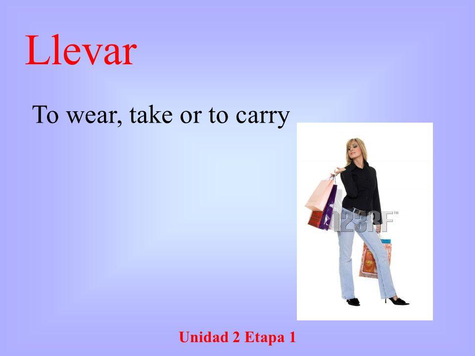 Unidad 2 Etapa 1 Llevar To wear, take or to carry