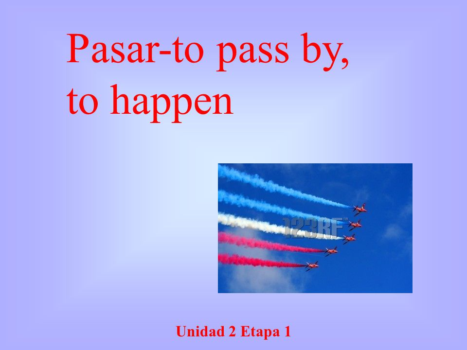 Unidad 2 Etapa 1 Pasar-to pass by, to happen