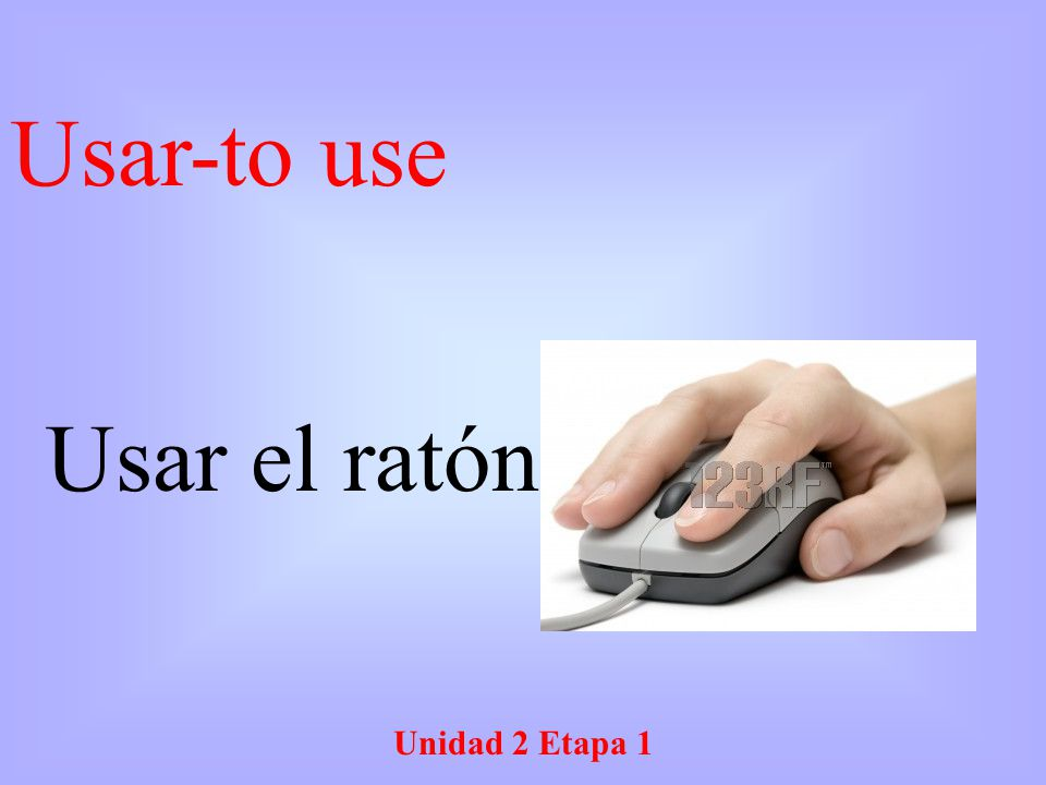Unidad 2 Etapa 1 Usar el ratón Usar-to use
