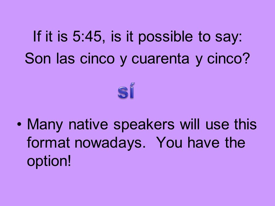 If it is 5:45, is it possible to say: Son las cinco y cuarenta y cinco.