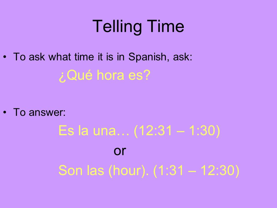 Telling Time To ask what time it is in Spanish, ask: ¿Qué hora es.