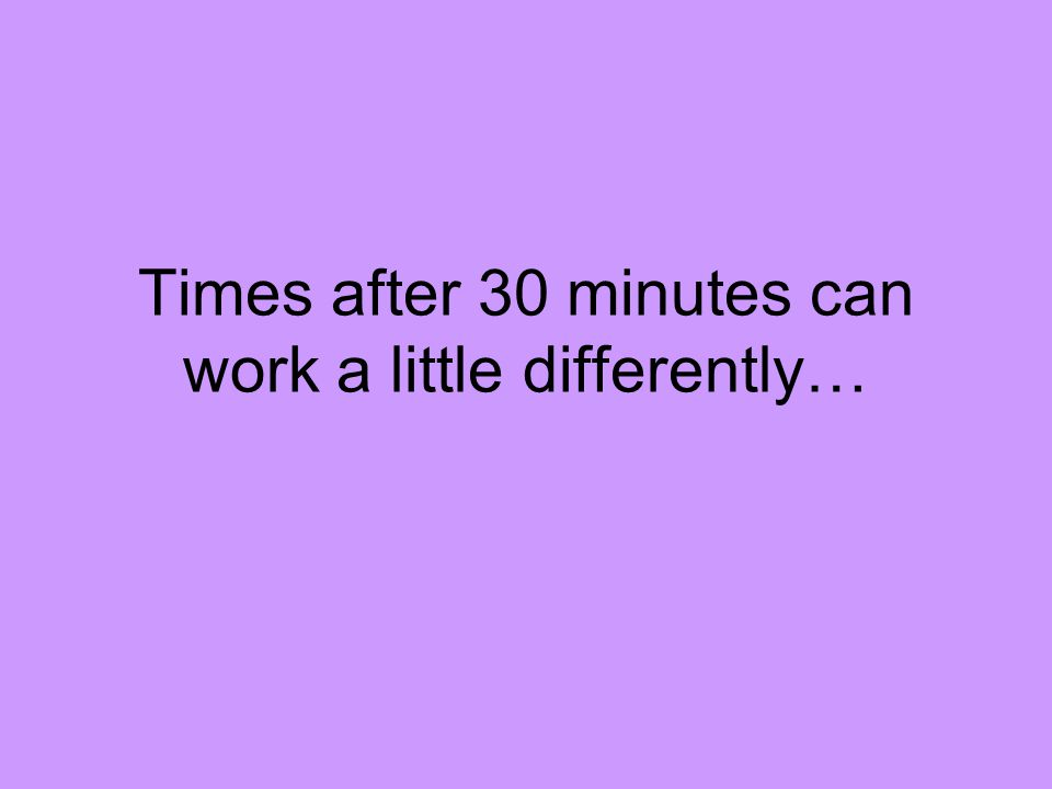 Times after 30 minutes can work a little differently…